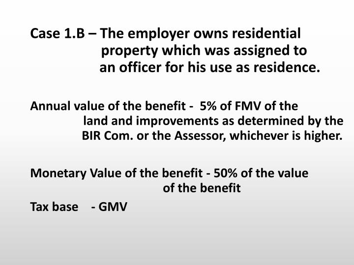 Case 1.B – The employer owns residential           property which was assigned to             an officer for his use as residence.