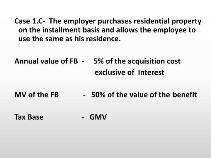 Case 1.C-  The employer purchases residential property on the installment basis and allows the employee to use the same as his residence.