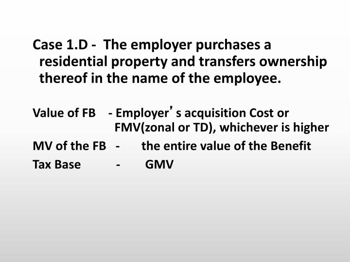 Case 1.D -  The employer purchases a residential property and transfers ownership thereof in the name of the employee.