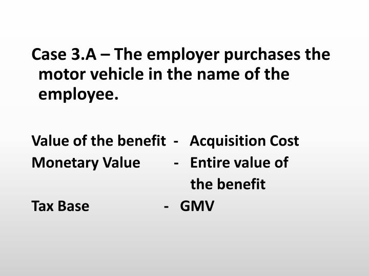 Case 3.A – The employer purchases the motor vehicle in the name of the employee.