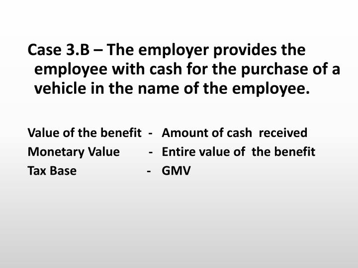 Case 3.B – The employer provides the employee with cash for the purchase of a  vehicle in the name of the employee.