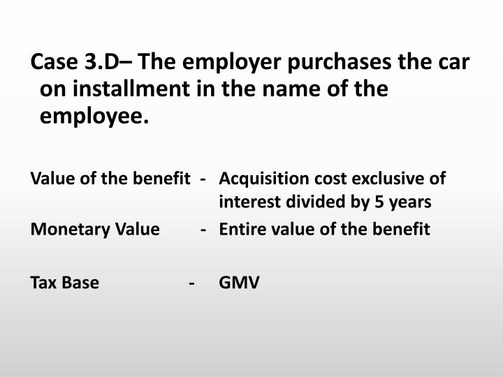 Case 3.D– The employer purchases the car on installment in the name of the employee.