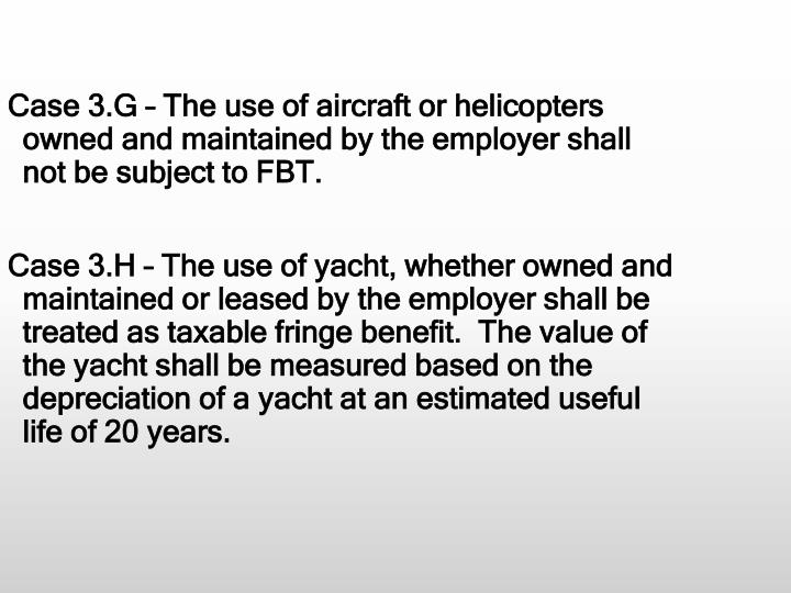 Case 3.G – The use of aircraft or helicopters owned and maintained by the employer shall not be subject to FBT.