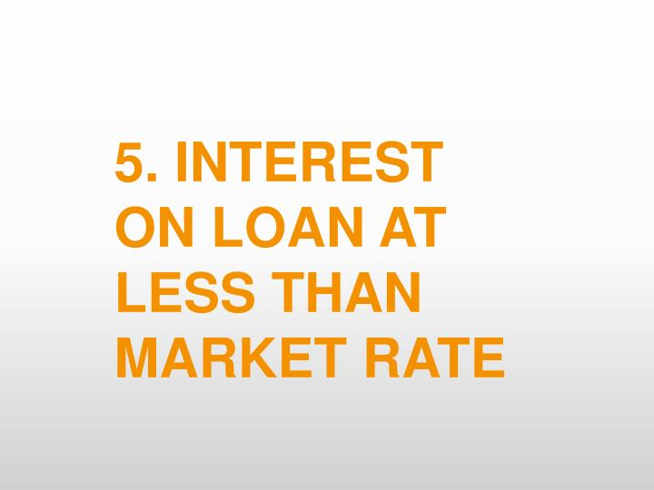5. INTEREST ON LOAN AT LESS THAN MARKET RATE