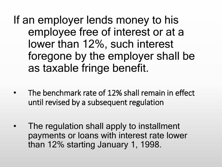 If an employer lends money to his employee free of interest or at a lower than 12%, such interest foregone by the employer shall be as taxable fringe benefit.
