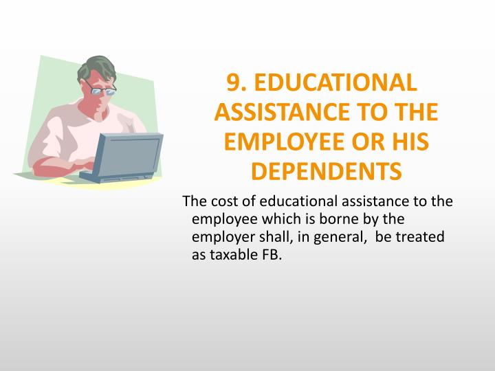 9. EDUCATIONAL  ASSISTANCE TO THE EMPLOYEE OR HIS DEPENDENTS