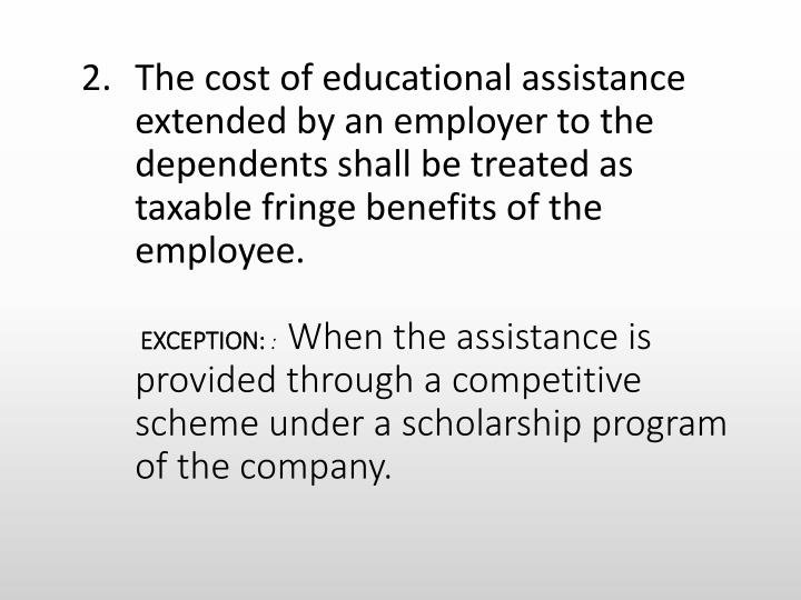 The cost of educational assistance extended by an employer to the dependents shall be treated as taxable fringe benefits of the employee.