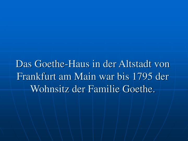 Das Goethe-Haus in der Altstadt von Frankfurt am Main war bis 1795 der Wohnsitz der Familie Goethe.