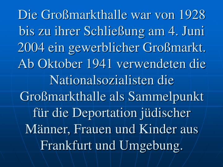 Die Großmarkthalle war von 1928 bis zu ihrer Schließung am 4. Juni 2004 ein gewerblicher Großmarkt. Ab Oktober 1941 verwendeten die Nationalsozialisten die Großmarkthalle als Sammelpunkt für die Deportation jüdischer Männer, Frauen und Kinder aus Frankfurt und Umgebung.