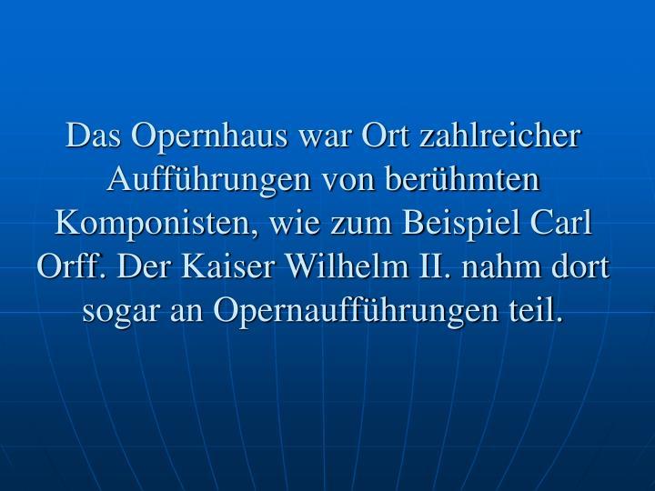 Das Opernhaus war Ort zahlreicher Aufführungen von berühmten Komponisten, wie zum Beispiel Carl Orff. Der Kaiser Wilhelm II. nahm dort sogar an Opernaufführungen teil.