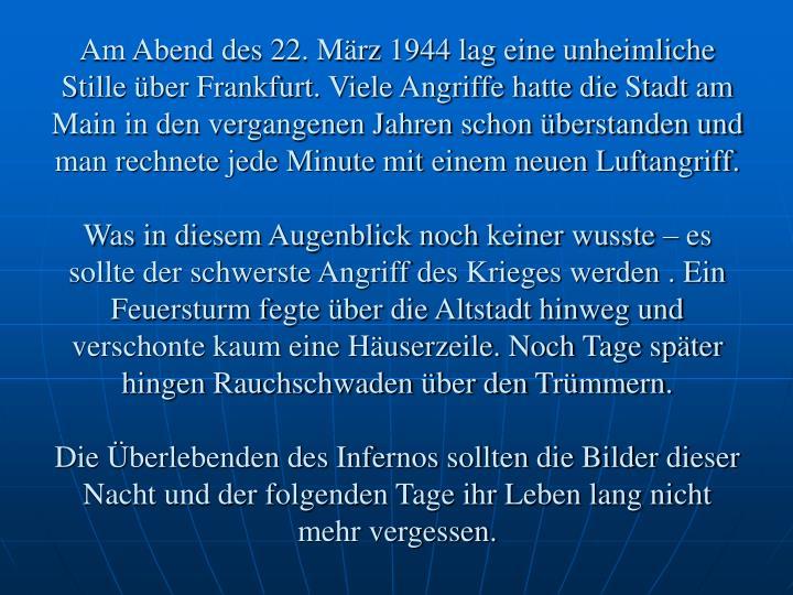 Am Abend des 22. März 1944 lag eine unheimliche Stille über Frankfurt. Viele Angriffe hatte die Stadt am Main in den vergangenen Jahren schon überstanden und man rechnete jede Minute mit einem neuen Luftangriff.