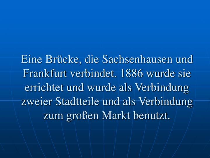 Eine Brücke, die Sachsenhausen und Frankfurt verbindet. 1886 wurde sie errichtet und wurde als Verbindung zweier Stadtteile und als Verbindung zum großen Markt benutzt.