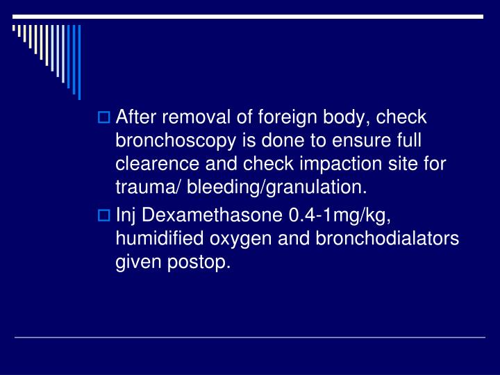 After removal of foreign body, check bronchoscopy is done to ensure full clearence and check impaction site for trauma/ bleeding/granulation.