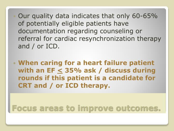 Our quality data indicates that only 60-65% of potentially eligible patients have documentation regarding counseling or referral for cardiac resynchronization therapy and / or ICD.