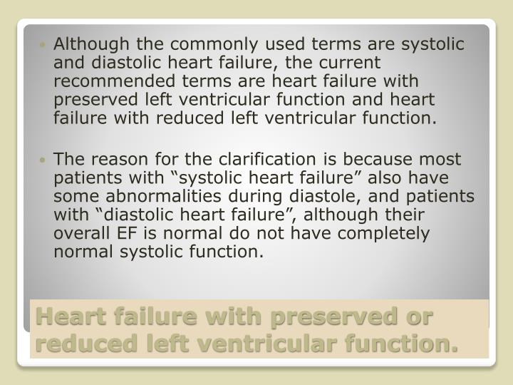Although the commonly used terms are systolic and diastolic heart failure, the current recommended terms are heart failure with preserved left ventricular function and heart failure with reduced left ventricular function.