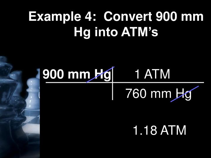 Example 4:  Convert 900 mm Hg into ATM's