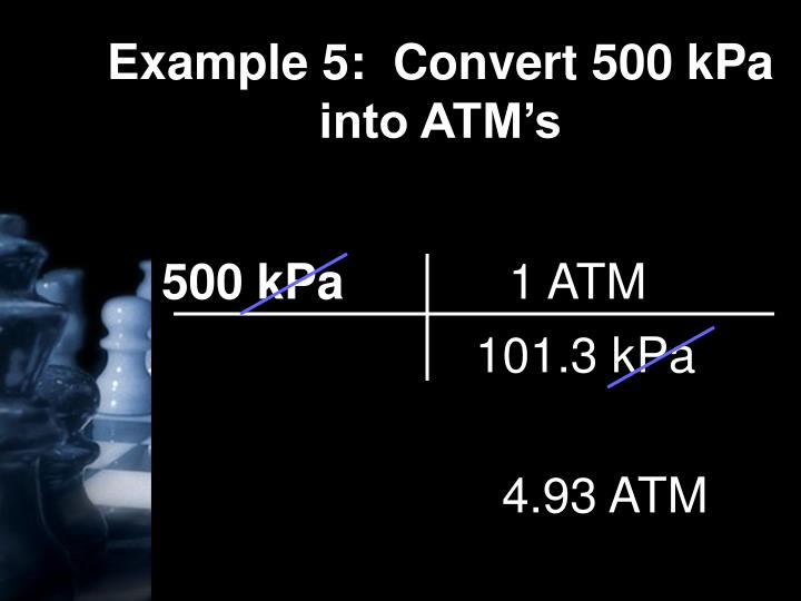 Example 5:  Convert 500 kPa into ATM's