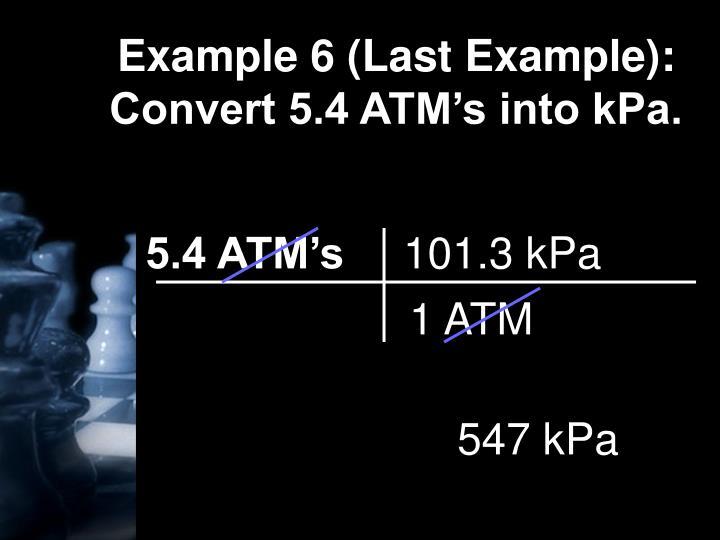 Example 6 (Last Example):  Convert 5.4 ATM's into kPa.