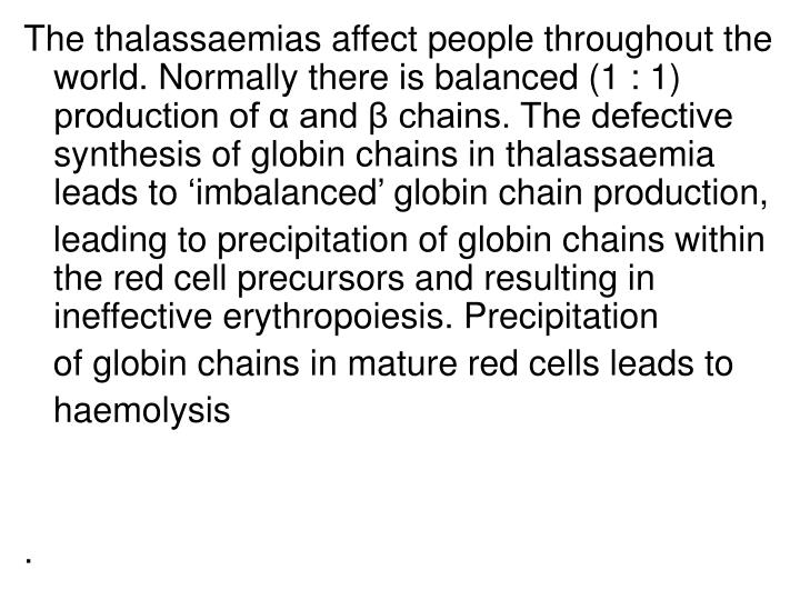 The thalassaemias affect people throughout the world. Normally there is balanced (1 : 1) production of α and β chains. The defective synthesis of globin chains in thalassaemia leads to 'imbalanced' globin chain production,