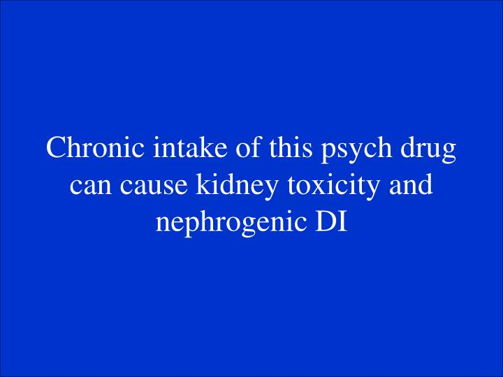 Chronic intake of this psych drug can cause kidney toxicity and nephrogenic DI