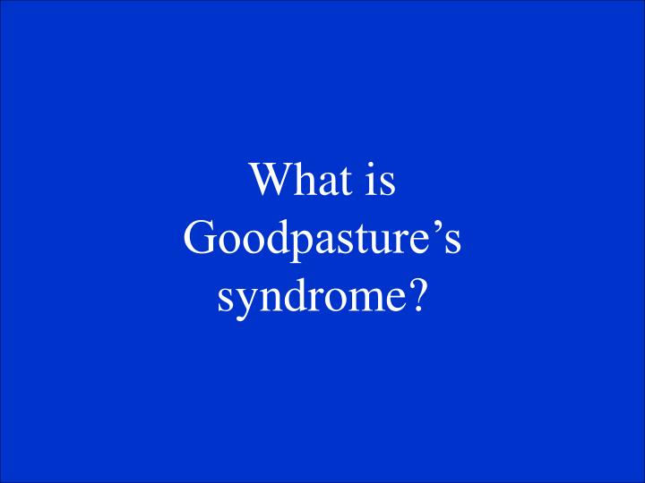 What is Goodpastures syndrome?