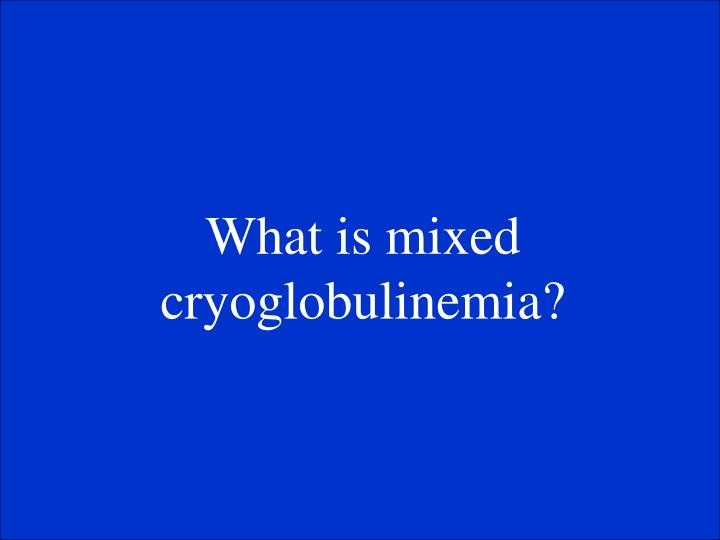 What is mixed cryoglobulinemia?