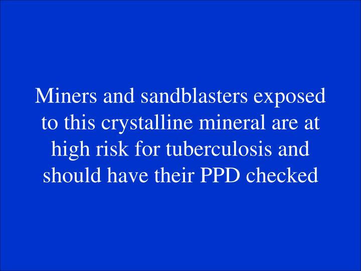 Miners and sandblasters exposed to this crystalline mineral are at high risk for tuberculosis and should have their PPD checked