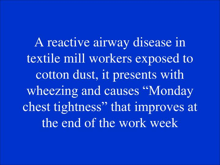 A reactive airway disease in textile mill workers exposed to cotton dust, it presents with wheezing and causes Monday chest tightness that improves at the end of the work week