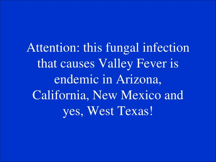 Attention: this fungal infection that causes Valley Fever is endemic in Arizona, California, New Mexico and yes, West Texas!