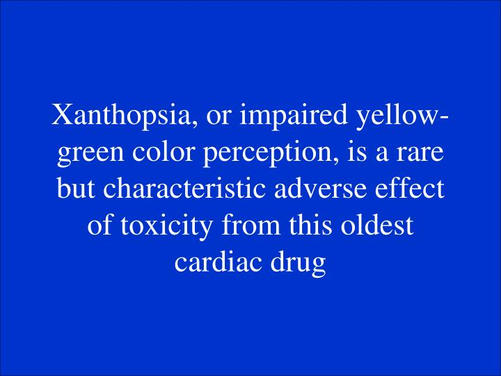 Xanthopsia, or impaired yellow-green color perception, is a rare but characteristic adverse effect of toxicity from this oldest cardiac drug