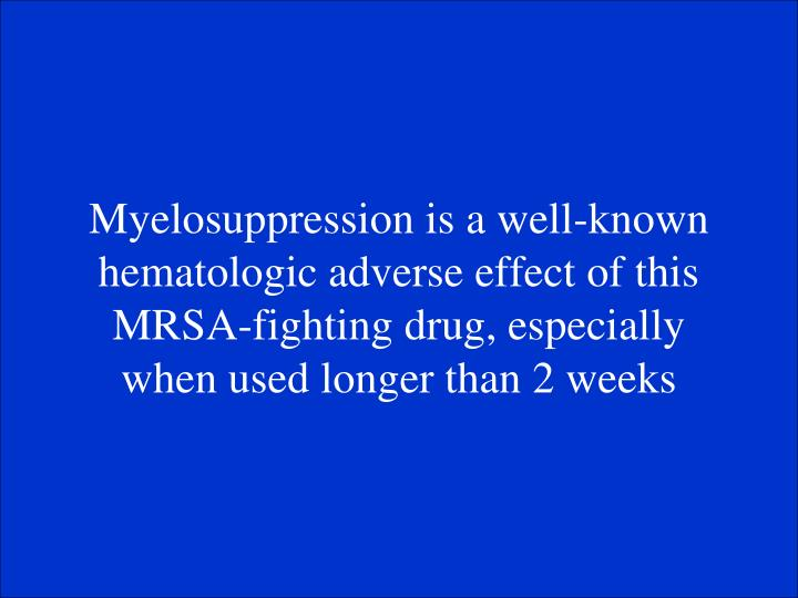 Myelosuppression is a well-known hematologic adverse effect of this MRSA-fighting drug, especially when used longer than 2 weeks