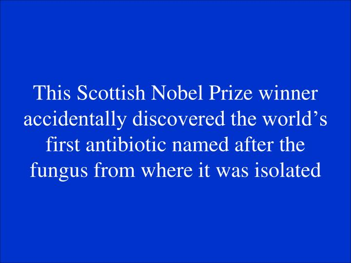This Scottish Nobel Prize winner accidentally discovered the worlds first antibiotic named after the fungus from where it was isolated