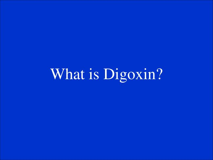 What is Digoxin?