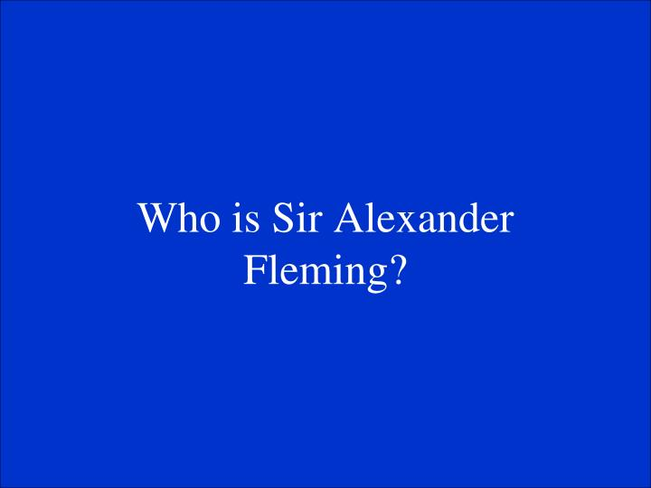 Who is Sir Alexander Fleming?