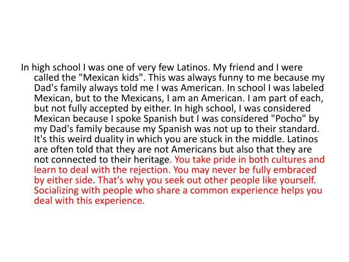 "In high school I was one of very few Latinos. My friend and I were called the ""Mexican kids"". This was always funny to me because my Dad's family always told me I was American. In school I was labeled Mexican, but to the Mexicans, I am an American. I am part of each, but not fully accepted by either. In high school, I was considered Mexican because I spoke Spanish but I was considered ""Pocho"" by my Dad's family because my Spanish was not up to their standard. It's this weird duality in which you are stuck in the middle. Latinos are often told that they are not Americans but also that they are not connected to their heritage"