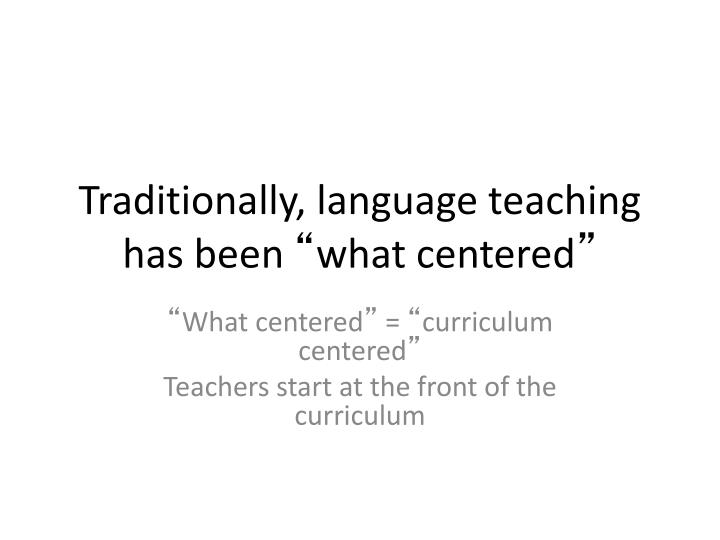 Traditionally, language teaching has been