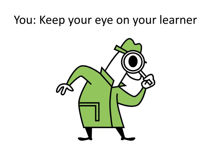 You: Keep your eye on your learner