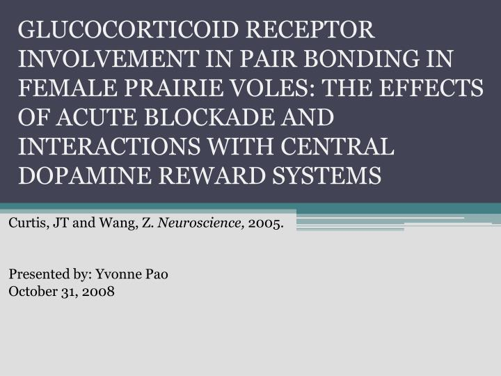 GLUCOCORTICOID RECEPTOR INVOLVEMENT IN PAIR BONDING IN FEMALE PRAIRIE VOLES: THE EFFECTS OF ACUTE BLOCKADE AND INTERACTIONS WITH CENTRAL DOPAMINE REWARD SYSTEMS
