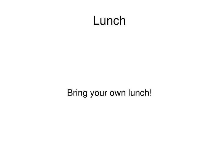 Bring your own lunch!