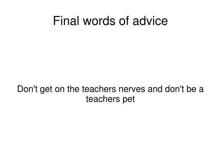 Don't get on the teachers nerves and don't be a teachers pet