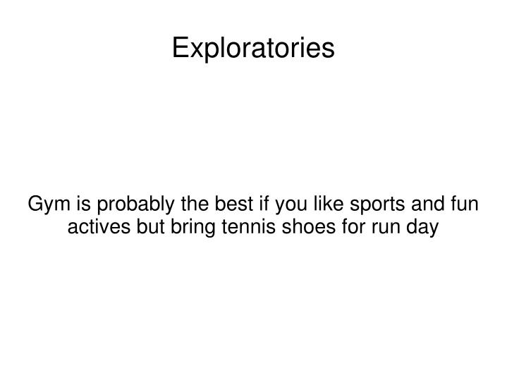Gym is probably the best if you like sports and fun actives but bring tennis shoes for run day