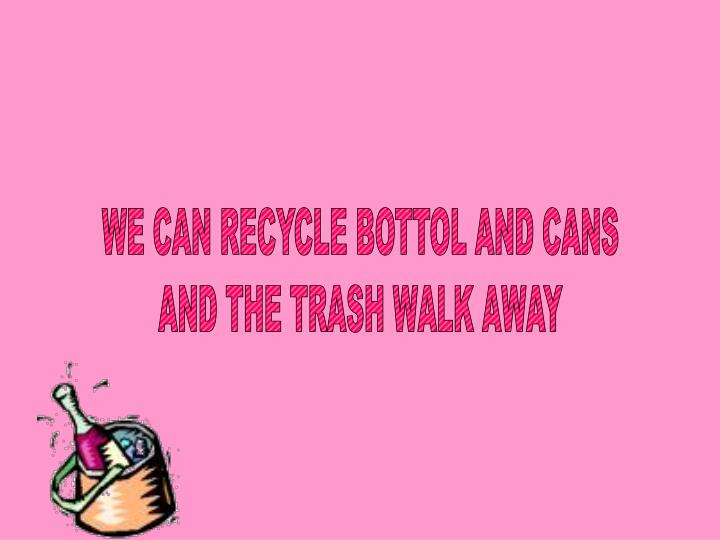 WE CAN RECYCLE BOTTOL AND CANS