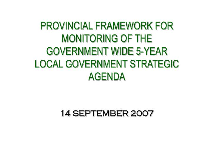 PROVINCIAL FRAMEWORK FOR  MONITORING OF THE GOVERNMENT WIDE 5-YEAR LOCAL GOVERNMENT STRATEGIC AGENDA