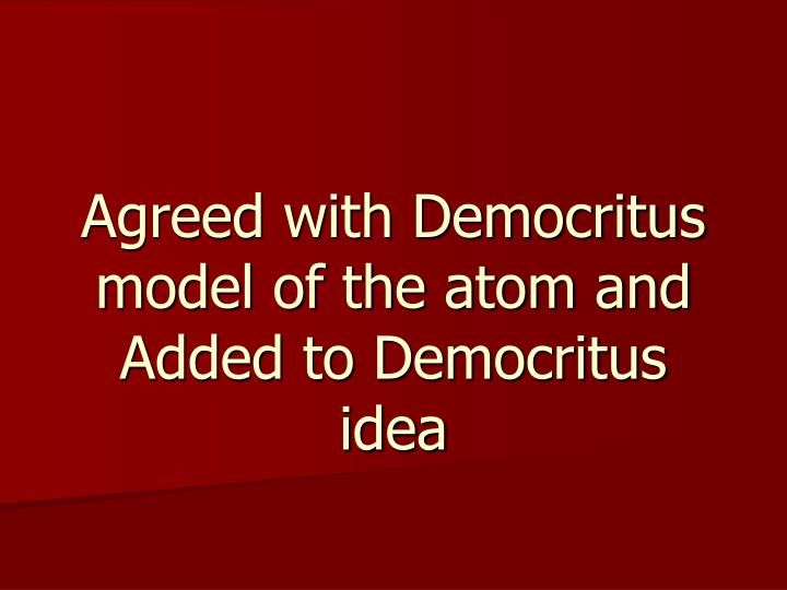 Agreed with Democritus model of the atom and Added to Democritus idea