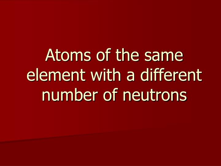 Atoms of the same element with a different number of neutrons