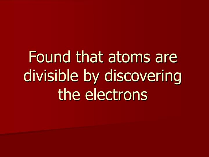 Found that atoms are divisible by discovering the electrons