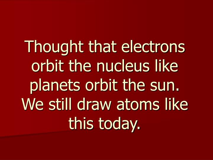 Thought that electrons orbit the nucleus like planets orbit the sun. We still draw atoms like this today.