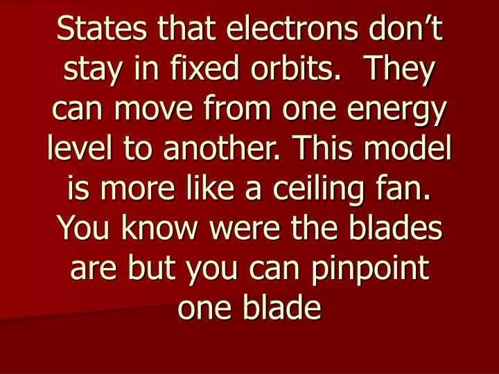 States that electrons don't stay in fixed orbits.  They can move from one energy level to another. This model is more like a ceiling fan.  You know were the blades are but you can pinpoint one blade