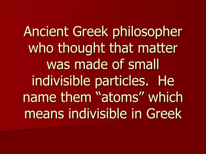 """Ancient Greek philosopher who thought that matter was made of small indivisible particles.  He name them """"atoms"""" which means indivisible in Greek"""