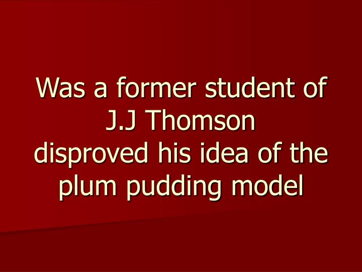 Was a former student of J.J Thomson
